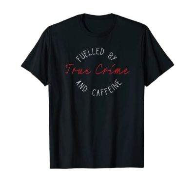 Fuelled By True Crime and Caffeine T-Shirt
