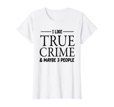I Like True Crime & Maybe 3 People tshirt